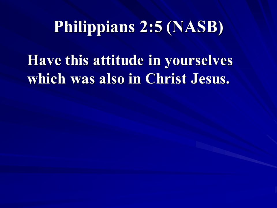 Philippians 2:5 (NASB) Have this attitude in yourselves which was also in Christ Jesus.
