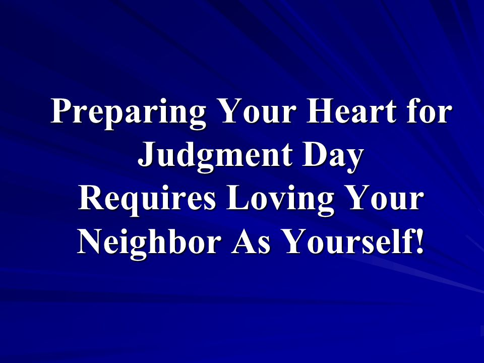 Preparing Your Heart for Judgment Day Requires Loving Your Neighbor As Yourself!