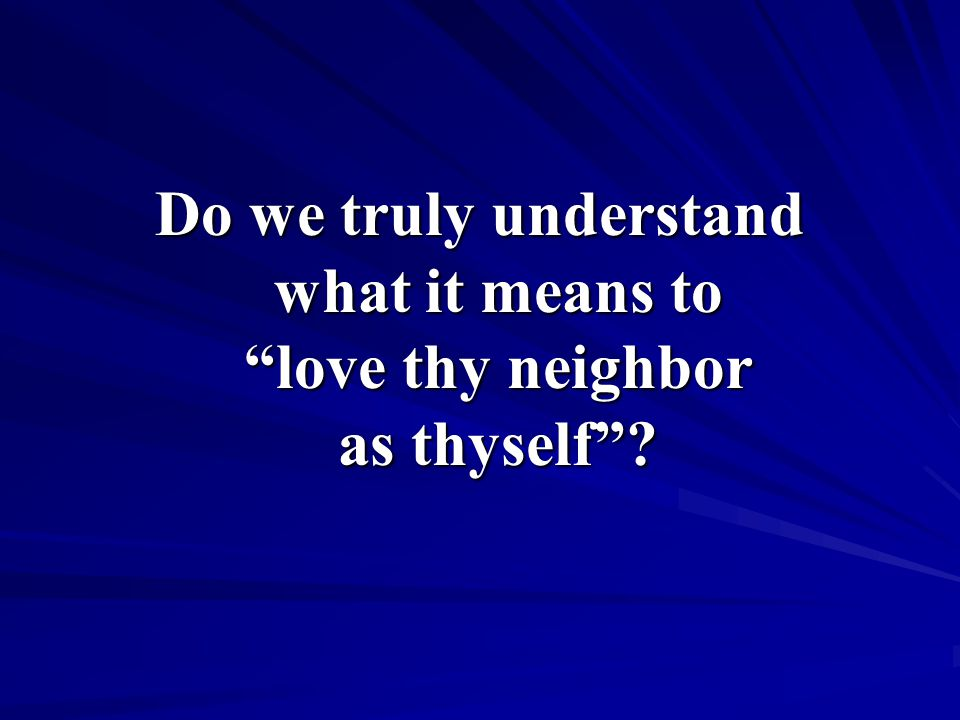 Do we truly understand what it means to love thy neighbor as thyself
