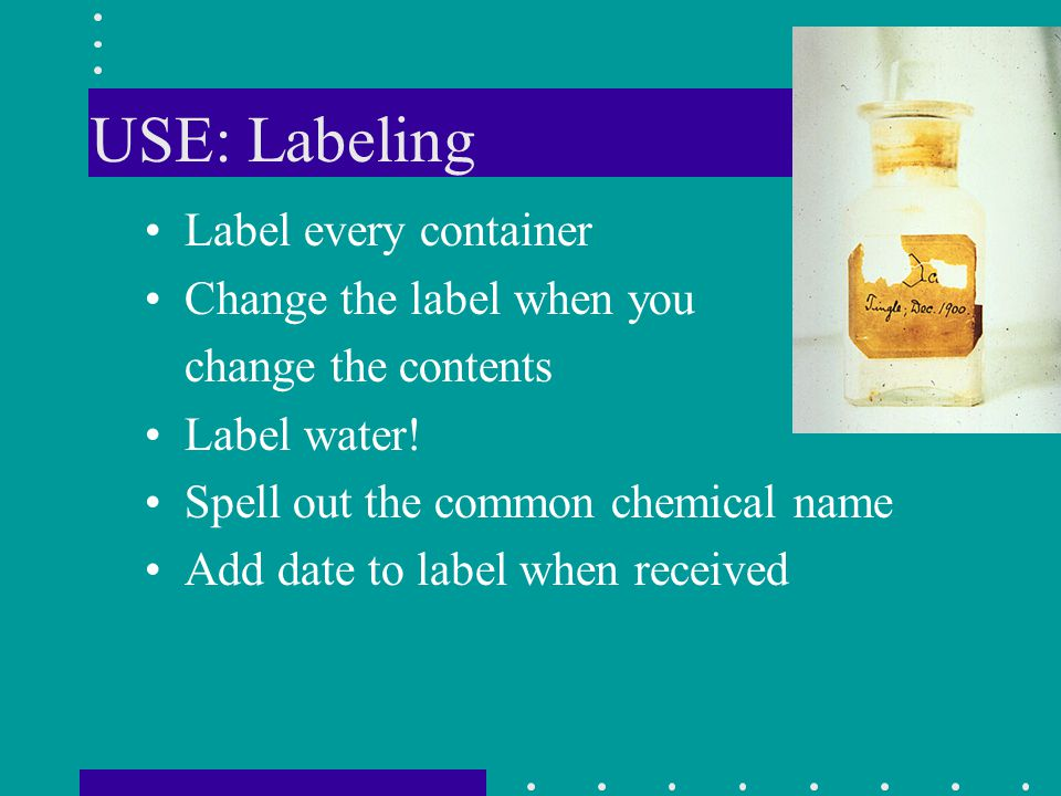USE: Labeling Label every container Change the label when you