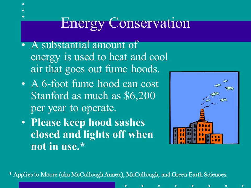 Energy Conservation A substantial amount of energy is used to heat and cool air that goes out fume hoods.
