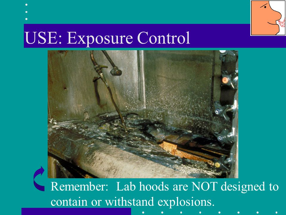 USE: Exposure Control Remember: Lab hoods are NOT designed to contain or withstand explosions.