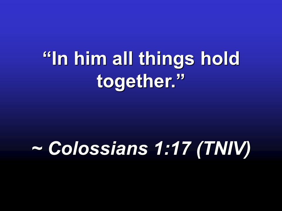 In him all things hold together.