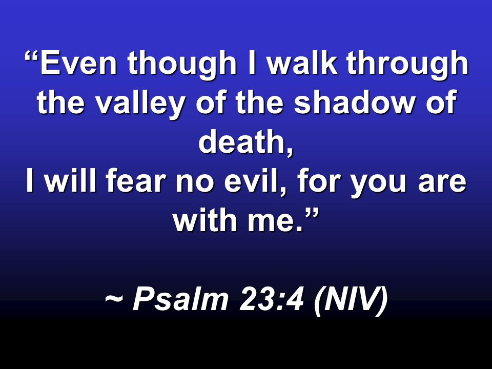 Even though I walk through the valley of the shadow of death,