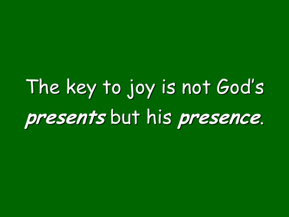 The key to joy is not God's presents but his presence.