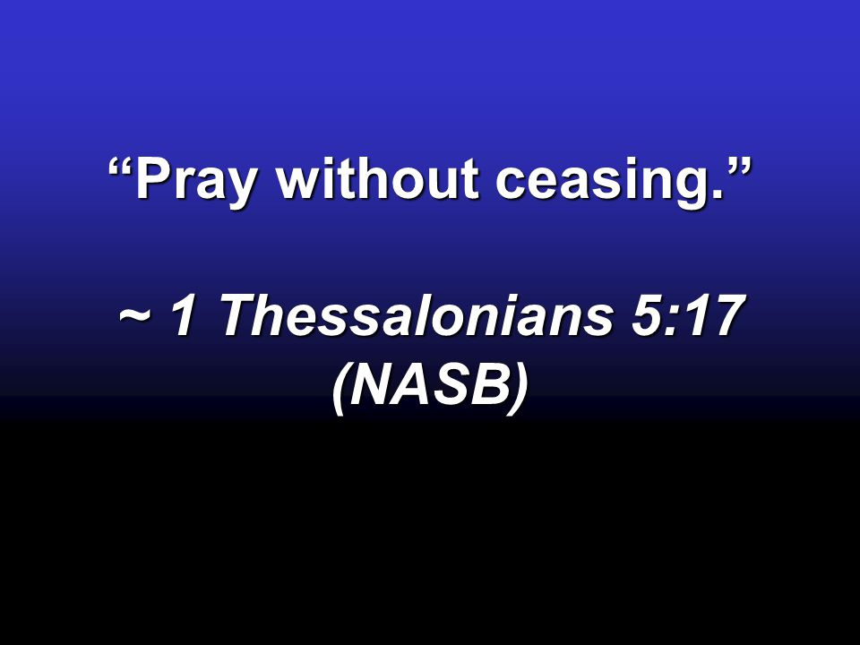 Pray without ceasing. ~ 1 Thessalonians 5:17 (NASB)