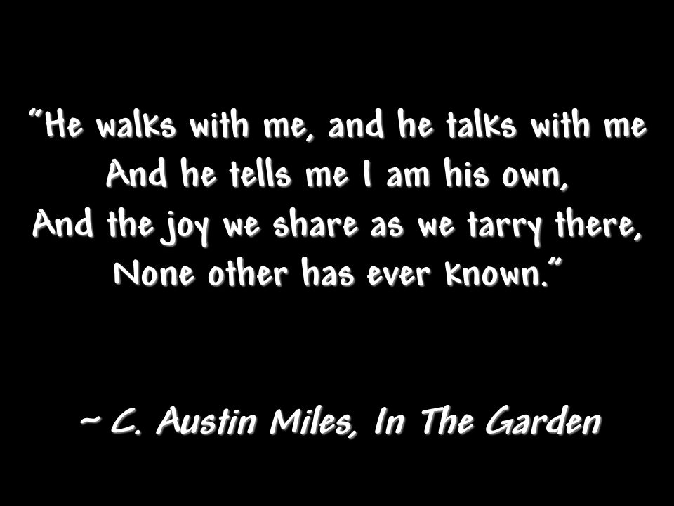 He walks with me, and he talks with me And he tells me I am his own,
