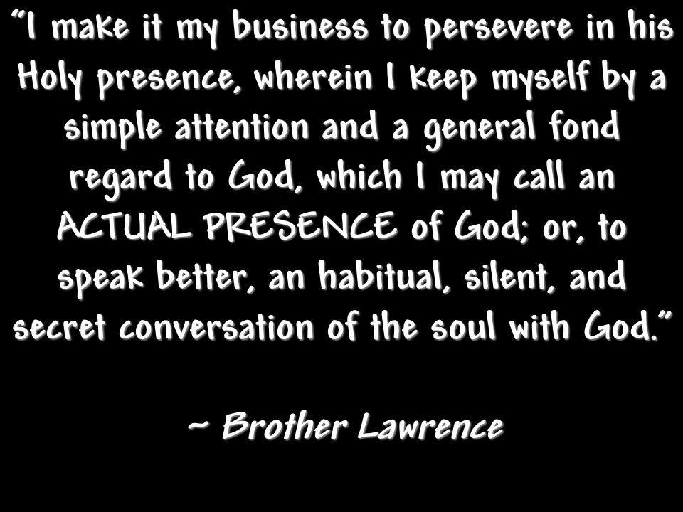 I make it my business to persevere in his Holy presence, wherein I keep myself by a simple attention and a general fond regard to God, which I may call an ACTUAL PRESENCE of God; or, to speak better, an habitual, silent, and secret conversation of the soul with God.