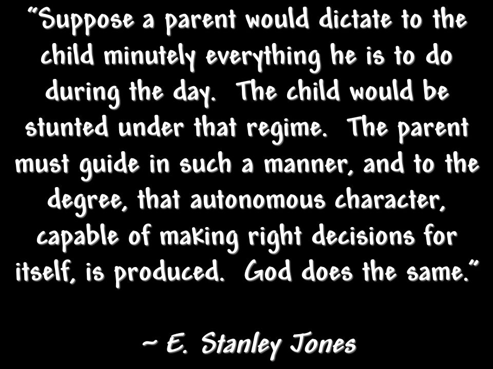 Suppose a parent would dictate to the child minutely everything he is to do during the day. The child would be stunted under that regime. The parent must guide in such a manner, and to the degree, that autonomous character, capable of making right decisions for itself, is produced. God does the same.