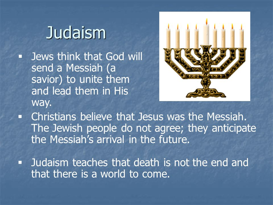 Judaism Jews think that God will send a Messiah (a savior) to unite them and lead them in His way.