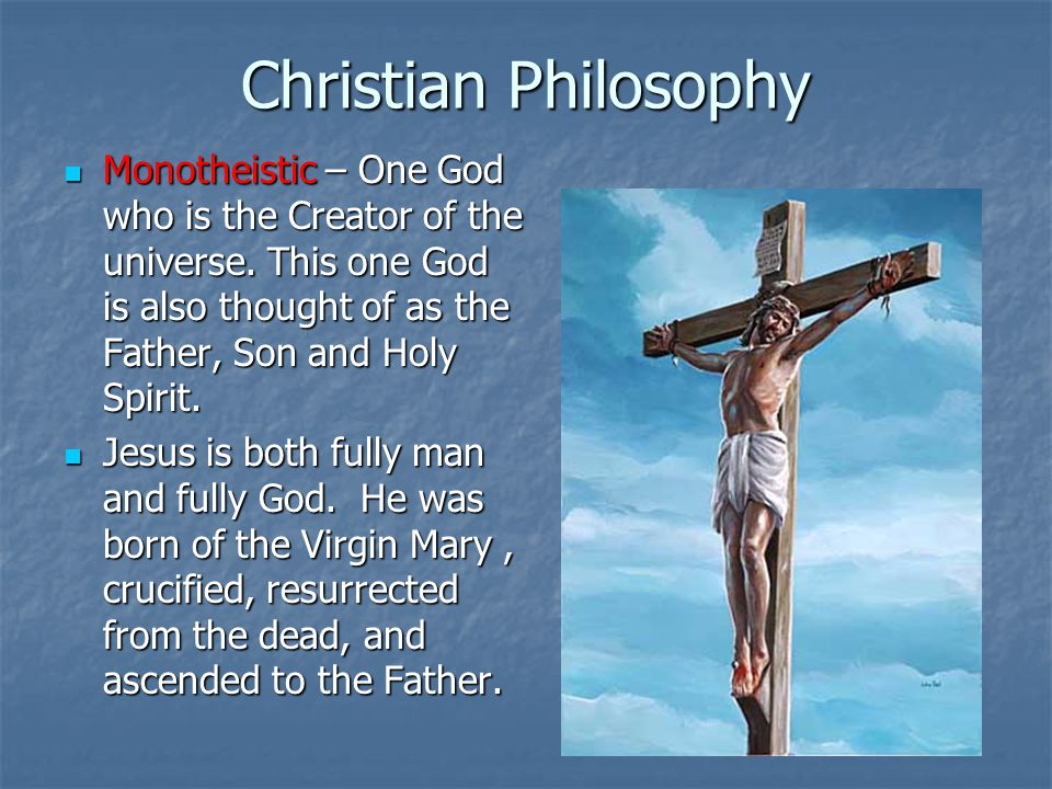 Christian Philosophy Monotheistic – One God who is the Creator of the universe. This one God is also thought of as the Father, Son and Holy Spirit.