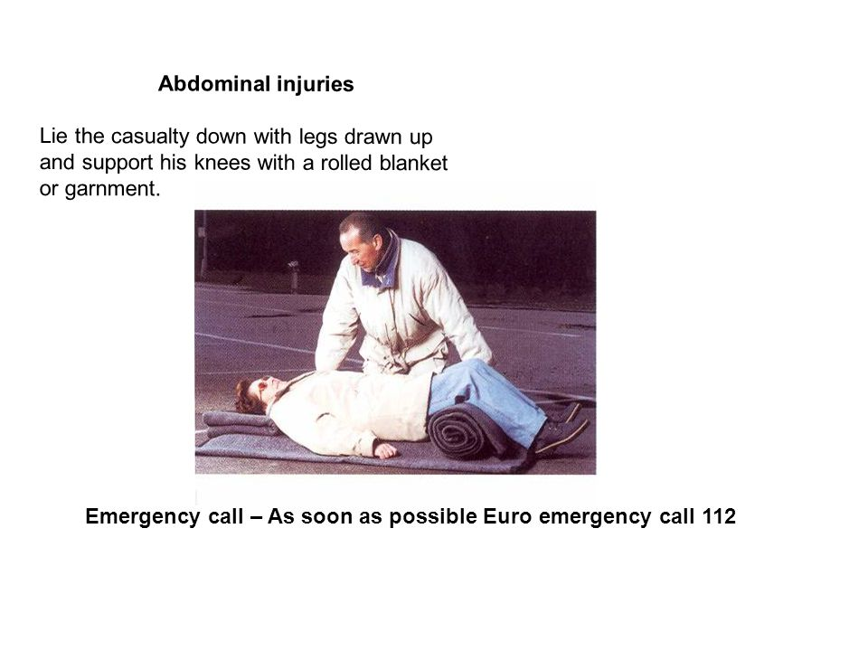 Abdominal injuries Lie the casualty down with legs drawn up and support his knees with a rolled blanket or garnment.