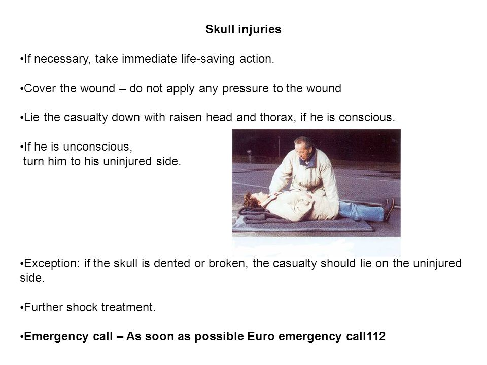 Skull injuries If necessary, take immediate life-saving action. Cover the wound – do not apply any pressure to the wound.