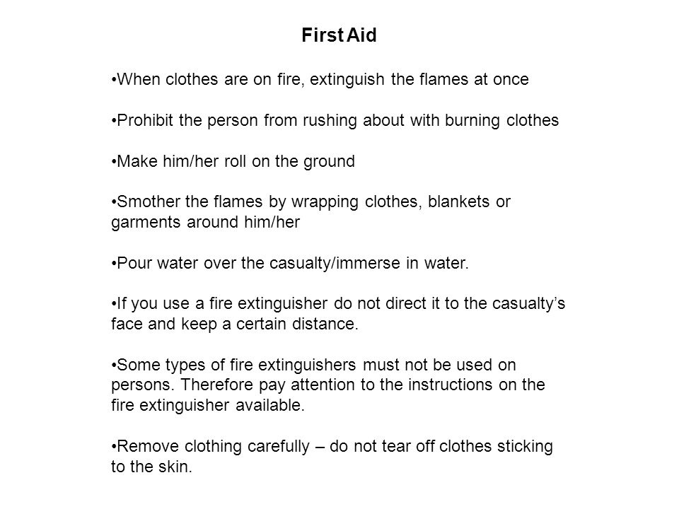 First Aid When clothes are on fire, extinguish the flames at once