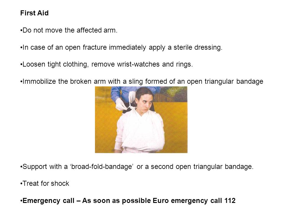 First Aid Do not move the affected arm. In case of an open fracture immediately apply a sterile dressing.