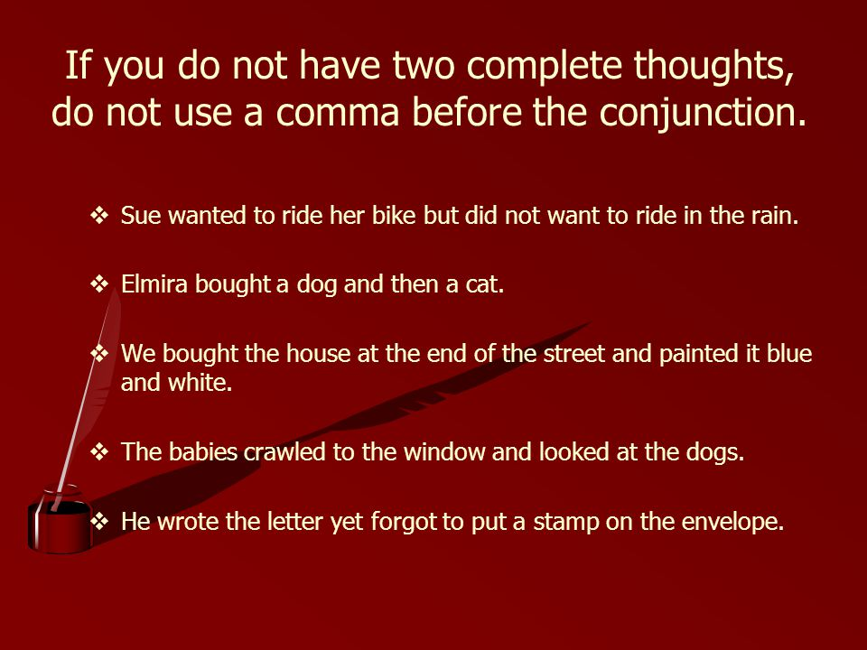 If you do not have two complete thoughts, do not use a comma before the conjunction.