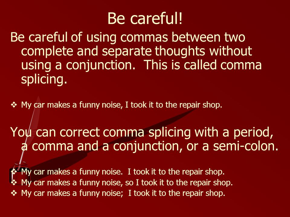 Be careful! Be careful of using commas between two complete and separate thoughts without using a conjunction. This is called comma splicing.