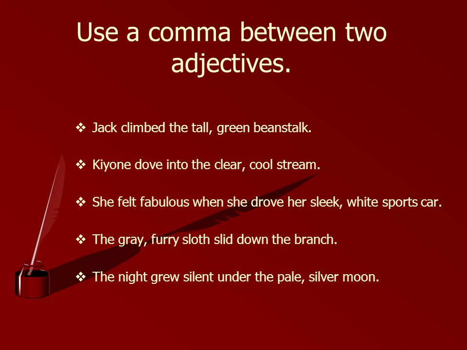 Use a comma between two adjectives.