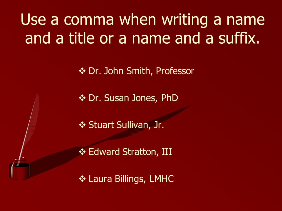 Use a comma when writing a name and a title or a name and a suffix.