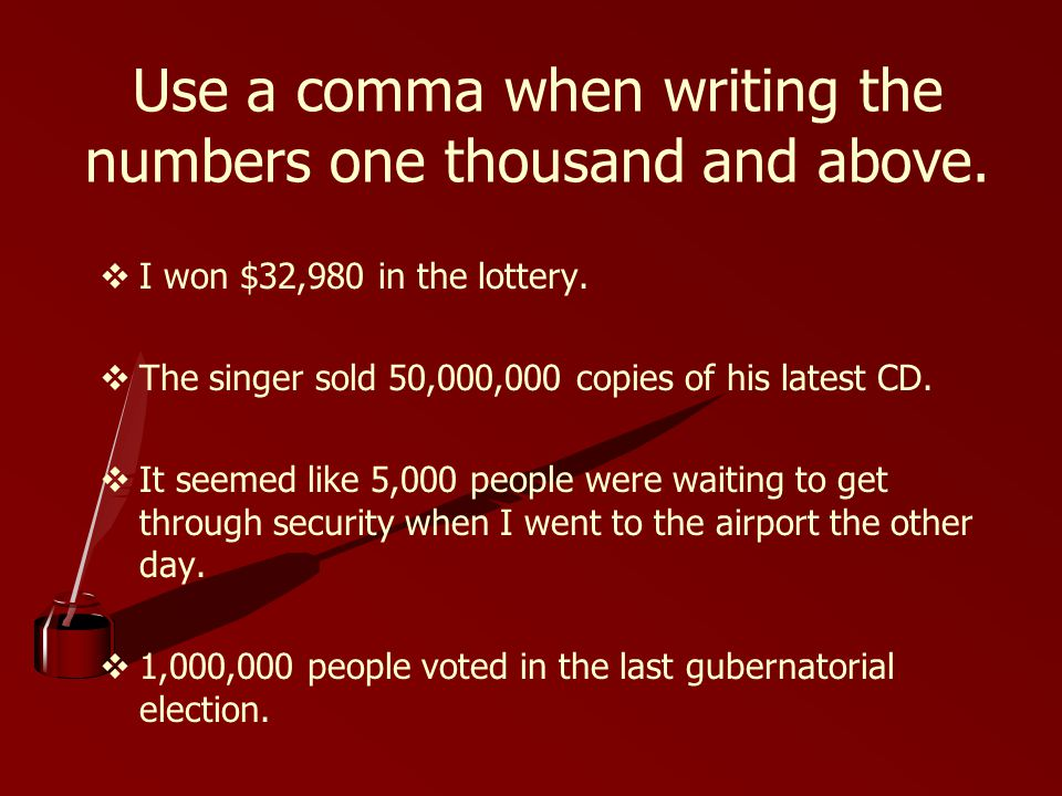 Use a comma when writing the numbers one thousand and above.