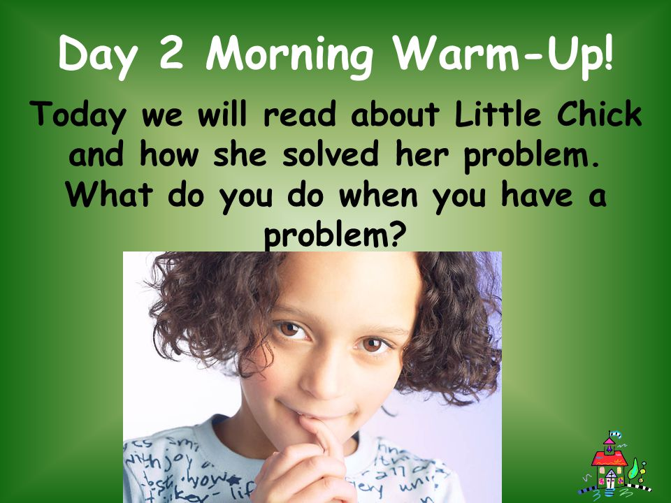 Day 2 Morning Warm-Up. Today we will read about Little Chick and how she solved her problem.
