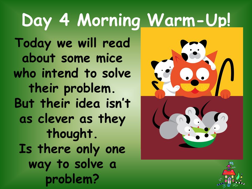 Day 4 Morning Warm-Up! Today we will read about some mice who intend to solve their problem. But their idea isn't as clever as they thought.