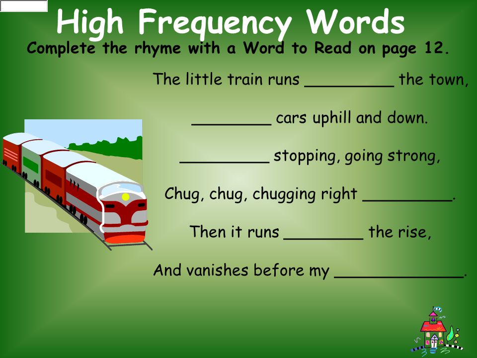 High Frequency Words Complete the rhyme with a Word to Read on page 12. The little train runs _________ the town,