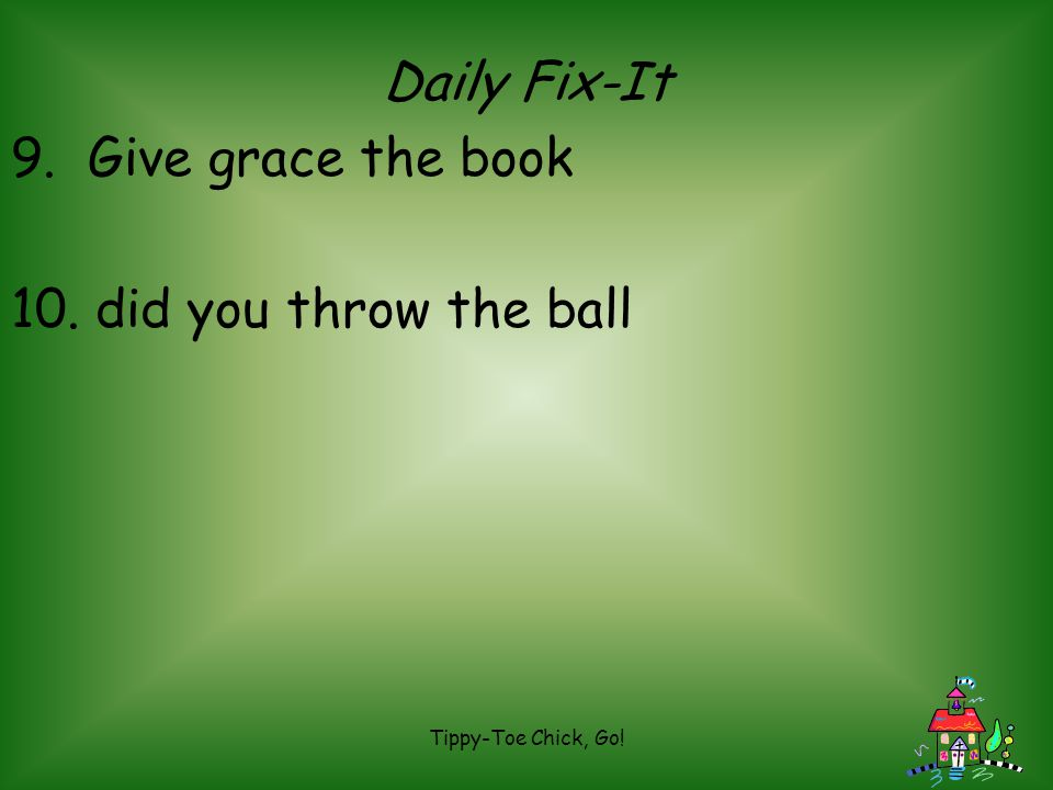 Daily Fix-It 9. Give grace the book 10. did you throw the ball