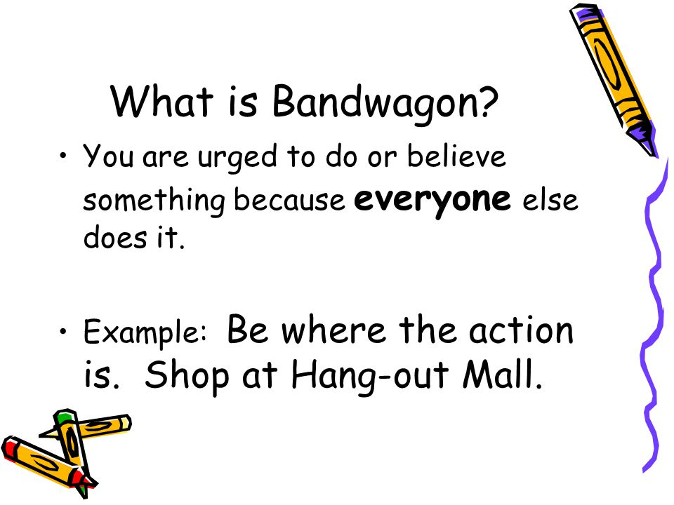 What is Bandwagon. You are urged to do or believe something because everyone else does it.