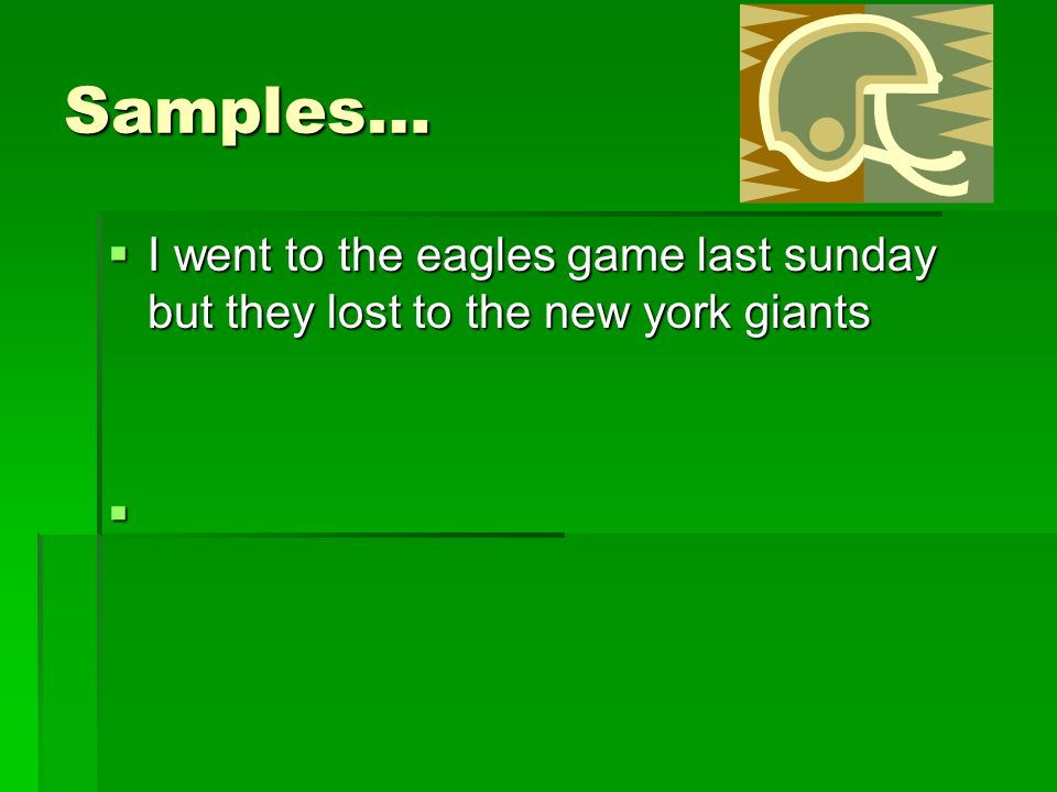 Samples… I went to the eagles game last sunday but they lost to the new york giants