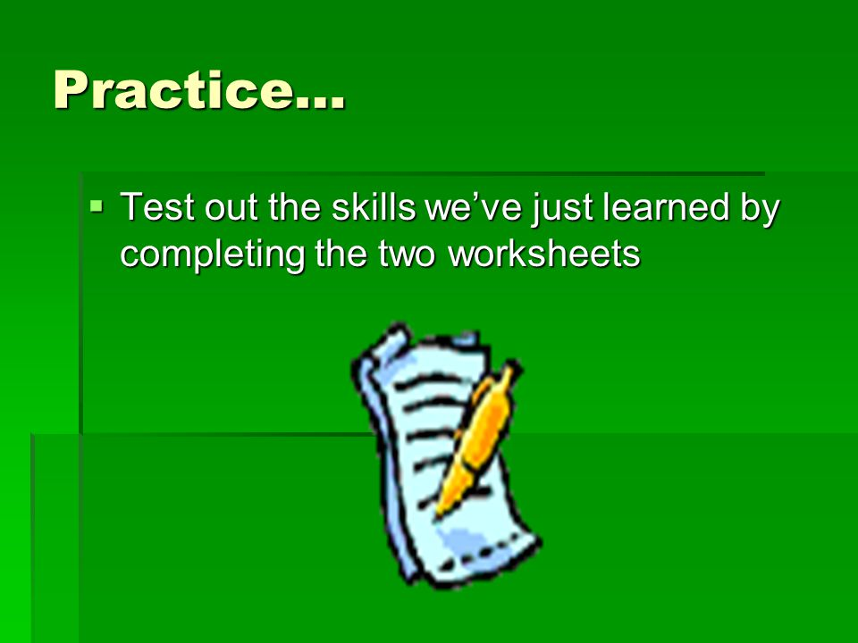 Practice… Test out the skills we've just learned by completing the two worksheets