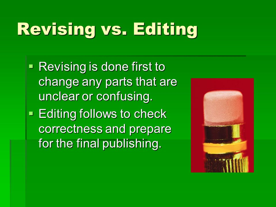 Revising vs. Editing Revising is done first to change any parts that are unclear or confusing.