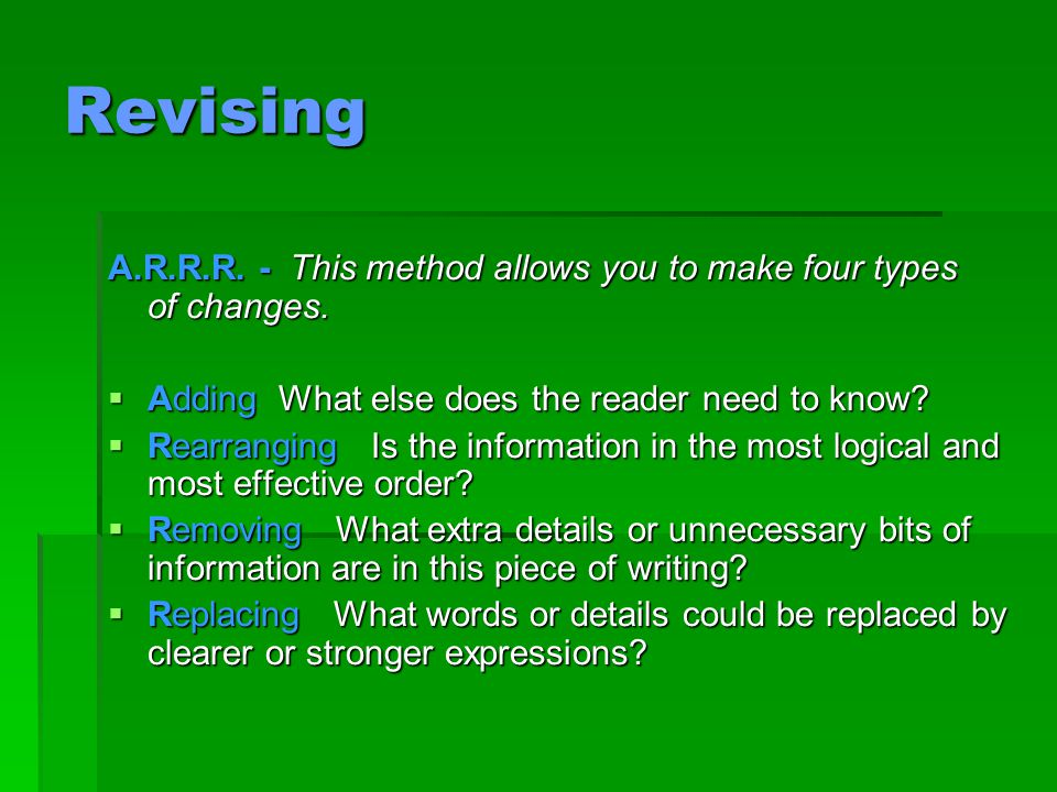 Revising A.R.R.R. - This method allows you to make four types of changes. Adding What else does the reader need to know