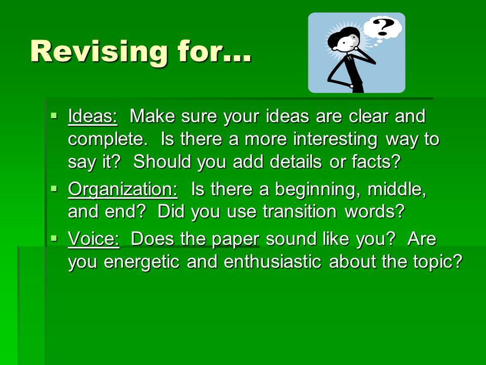 Revising for… Ideas: Make sure your ideas are clear and complete. Is there a more interesting way to say it Should you add details or facts