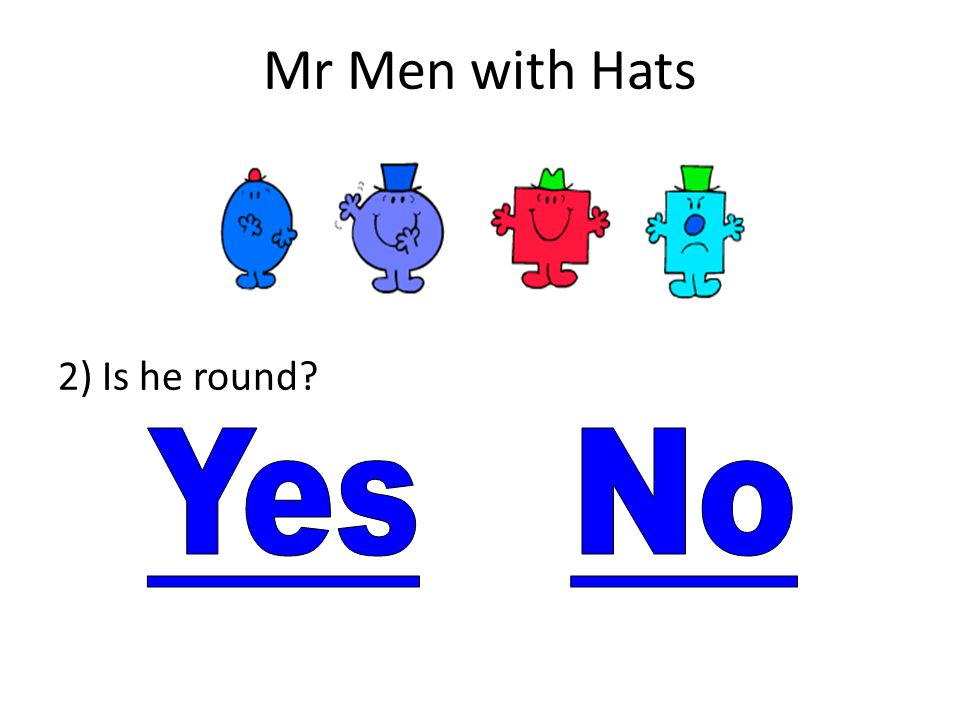 Mr Men with Hats 2) Is he round Yes No