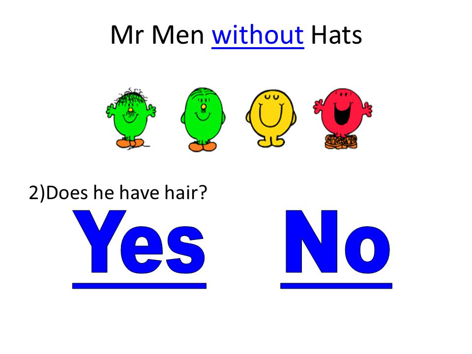 Mr Men without Hats 2)Does he have hair Yes No