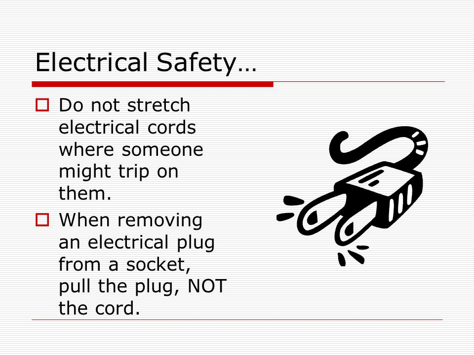Electrical Safety… Do not stretch electrical cords where someone might trip on them.
