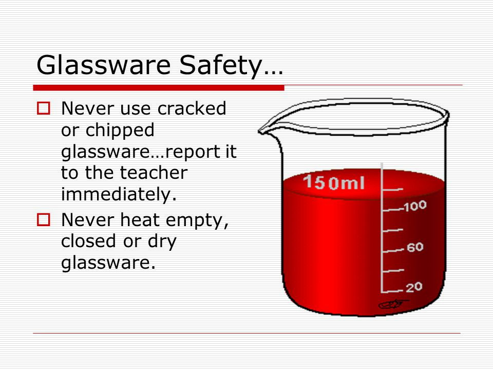 Glassware Safety… Never use cracked or chipped glassware…report it to the teacher immediately.