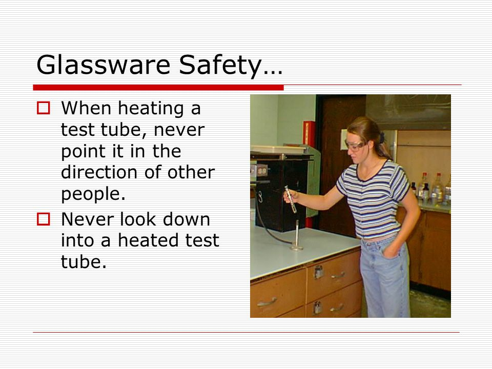 Glassware Safety… When heating a test tube, never point it in the direction of other people.
