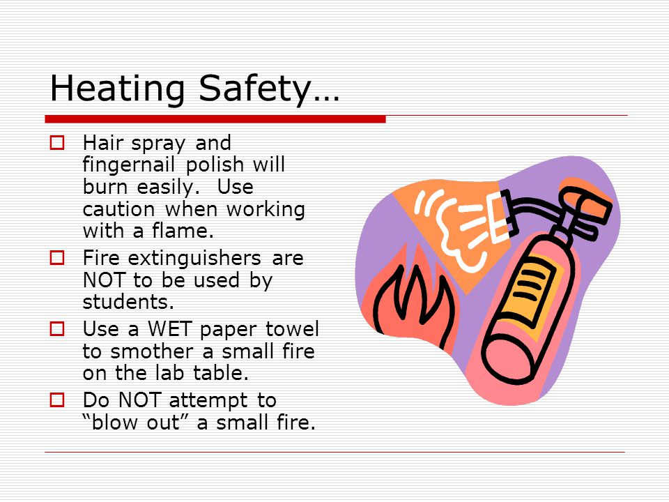 Heating Safety… Hair spray and fingernail polish will burn easily. Use caution when working with a flame.