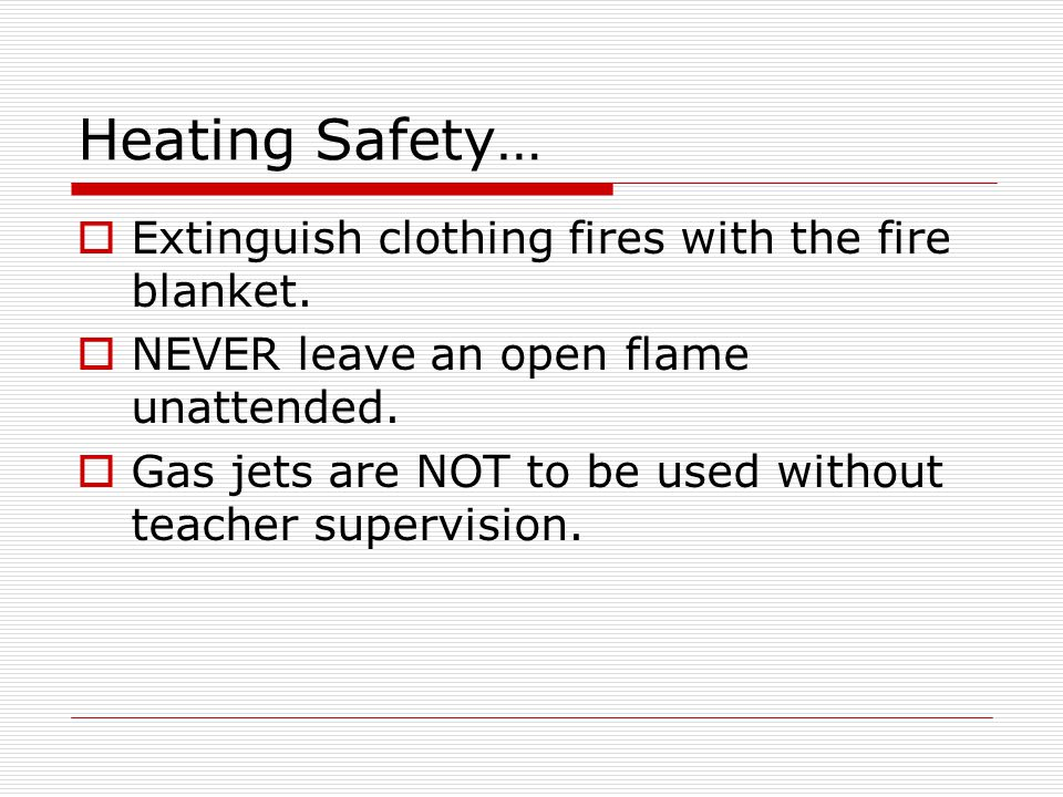 Heating Safety… Extinguish clothing fires with the fire blanket.
