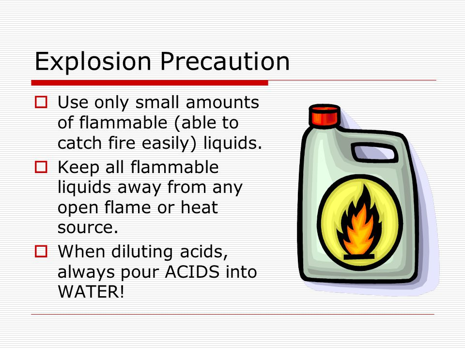 Explosion Precaution Use only small amounts of flammable (able to catch fire easily) liquids.