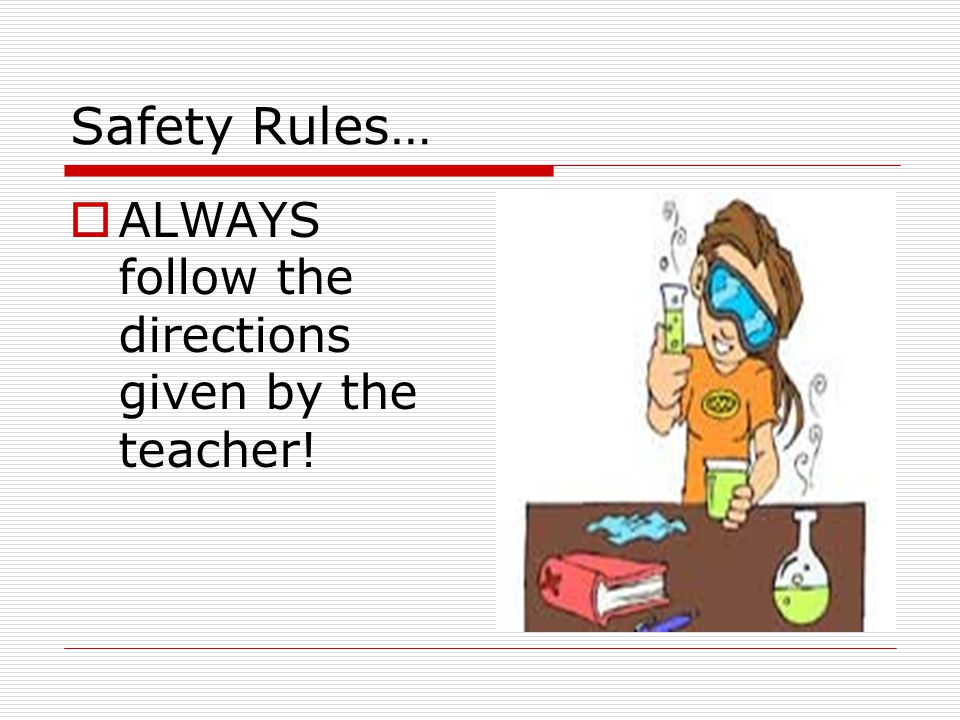 Safety Rules… ALWAYS follow the directions given by the teacher!