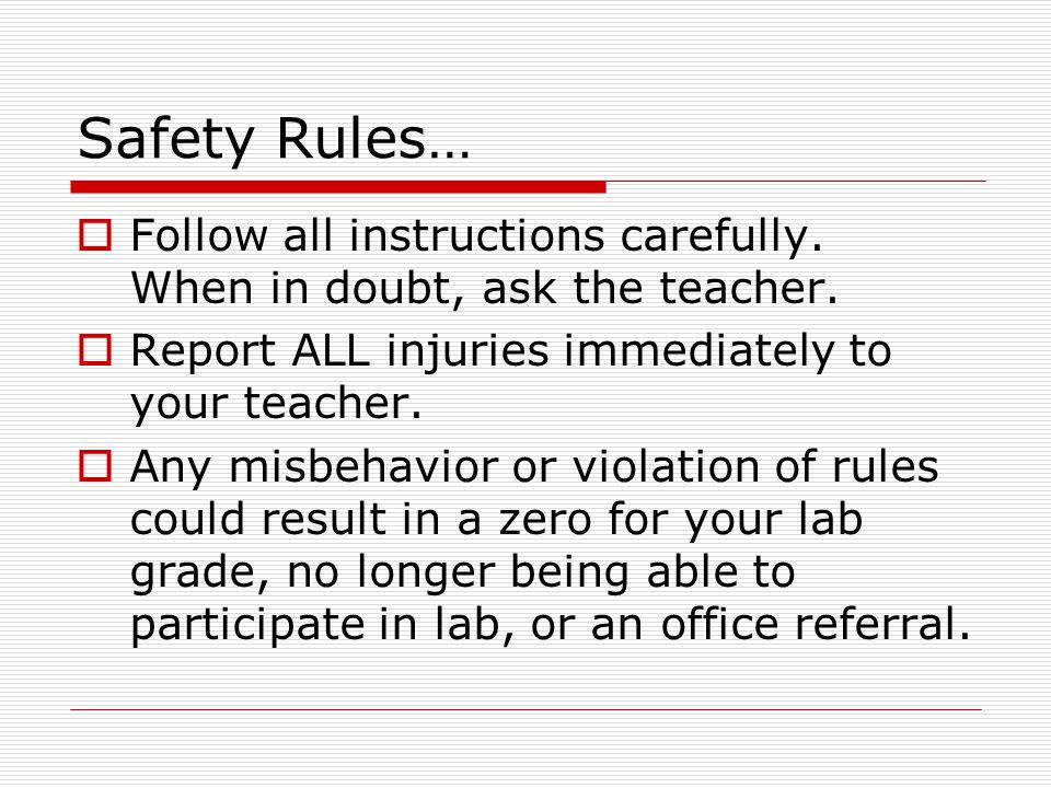 Safety Rules… Follow all instructions carefully. When in doubt, ask the teacher. Report ALL injuries immediately to your teacher.