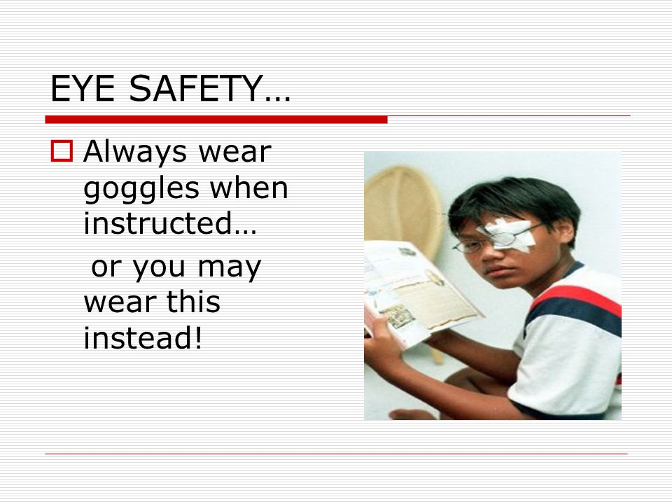 EYE SAFETY… Always wear goggles when instructed…