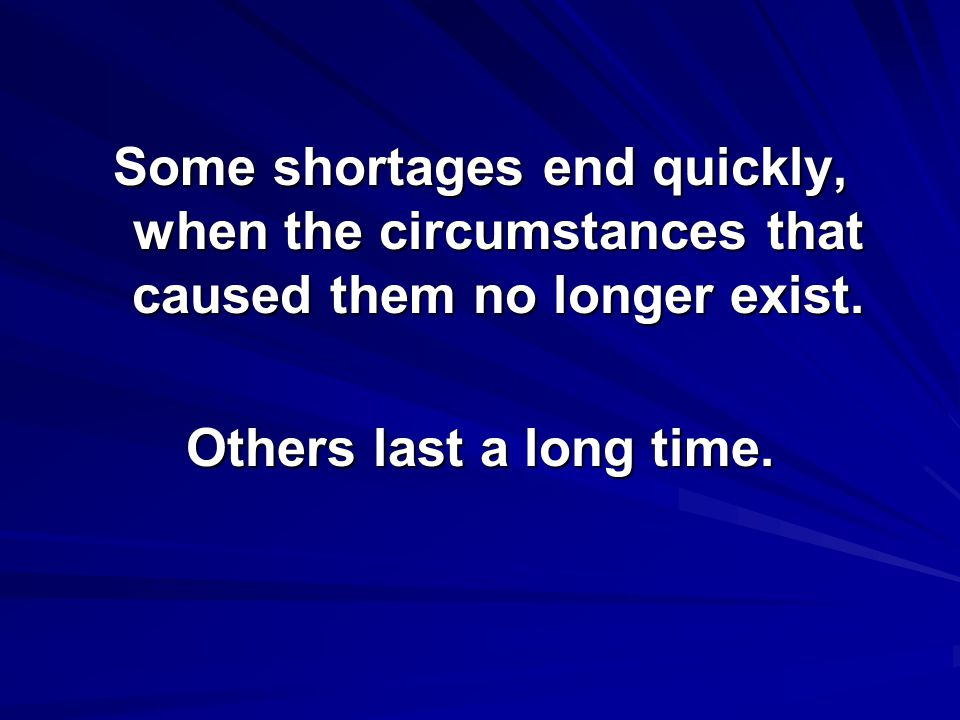 Some shortages end quickly, when the circumstances that caused them no longer exist.