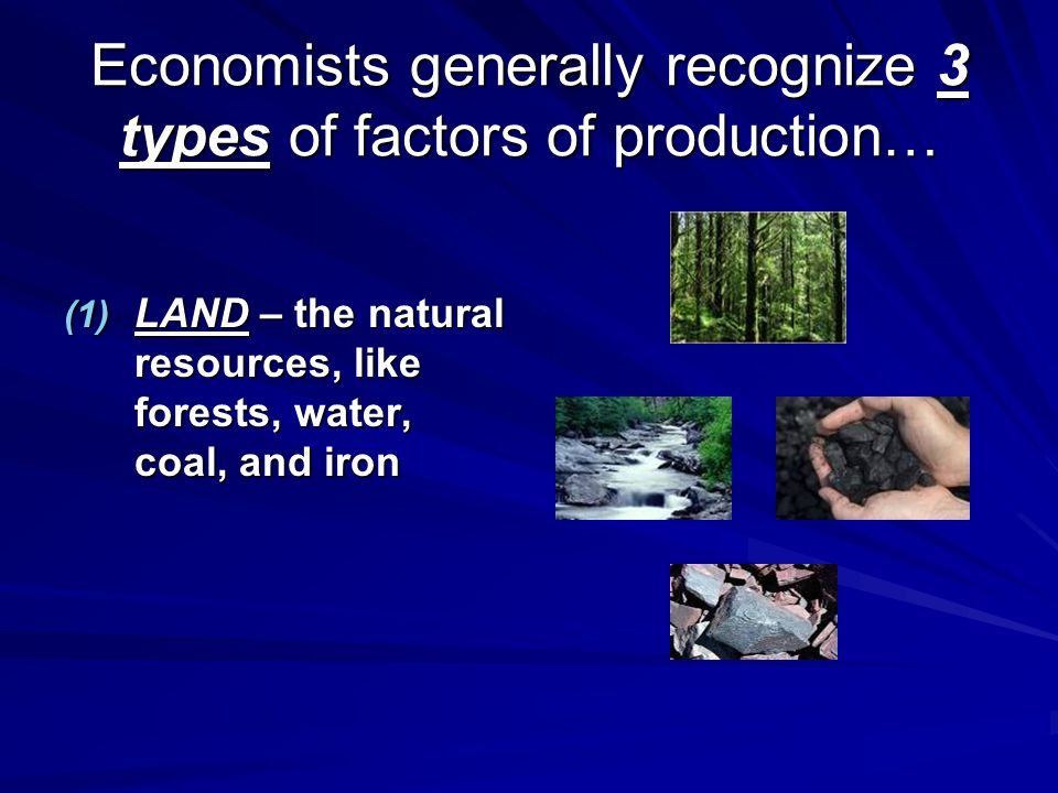 Economists generally recognize 3 types of factors of production…