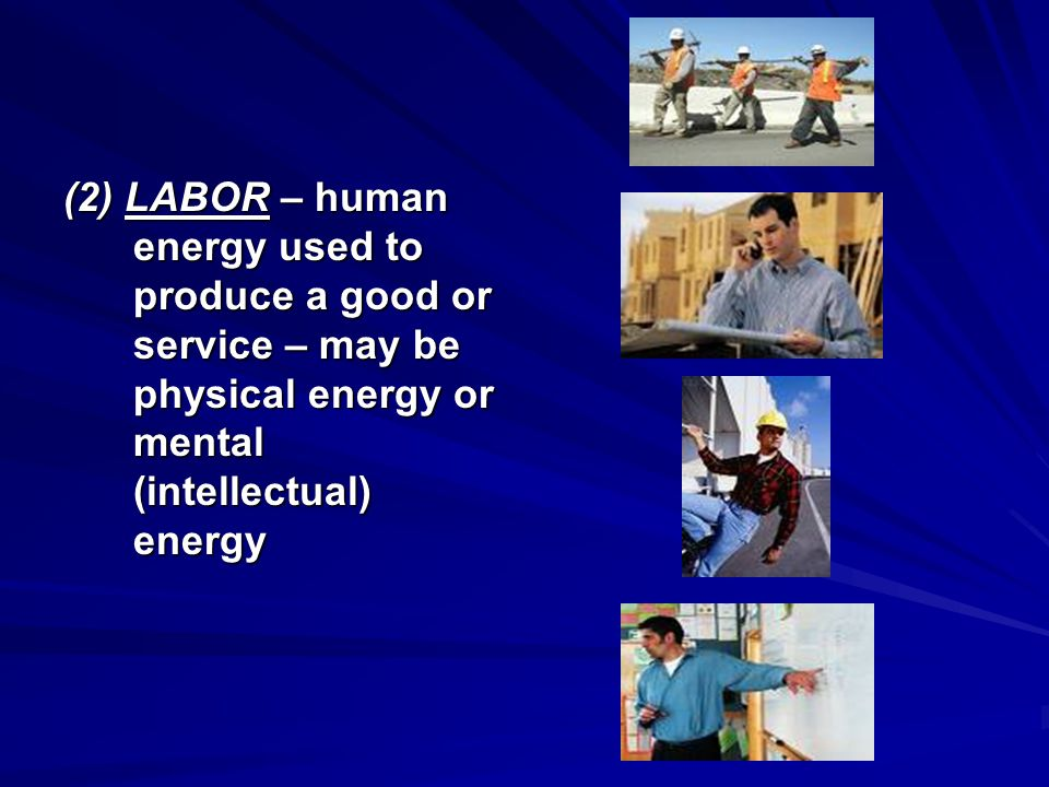 (2) LABOR – human energy used to produce a good or service – may be physical energy or mental (intellectual) energy