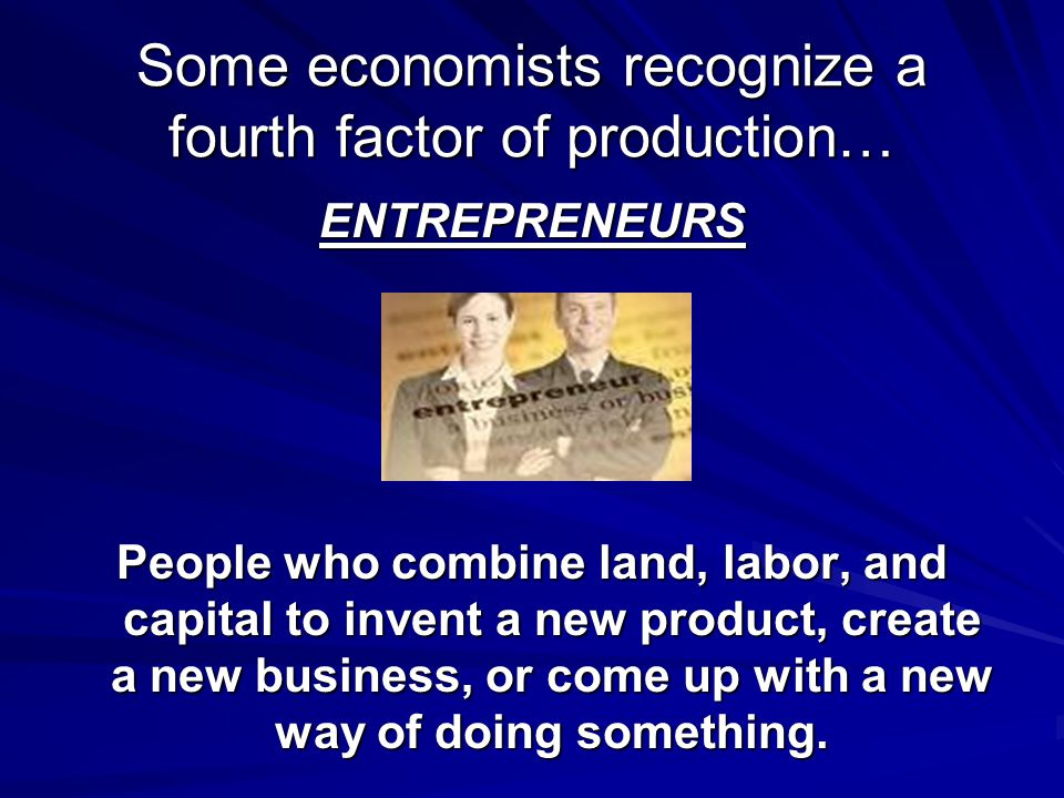 Some economists recognize a fourth factor of production…