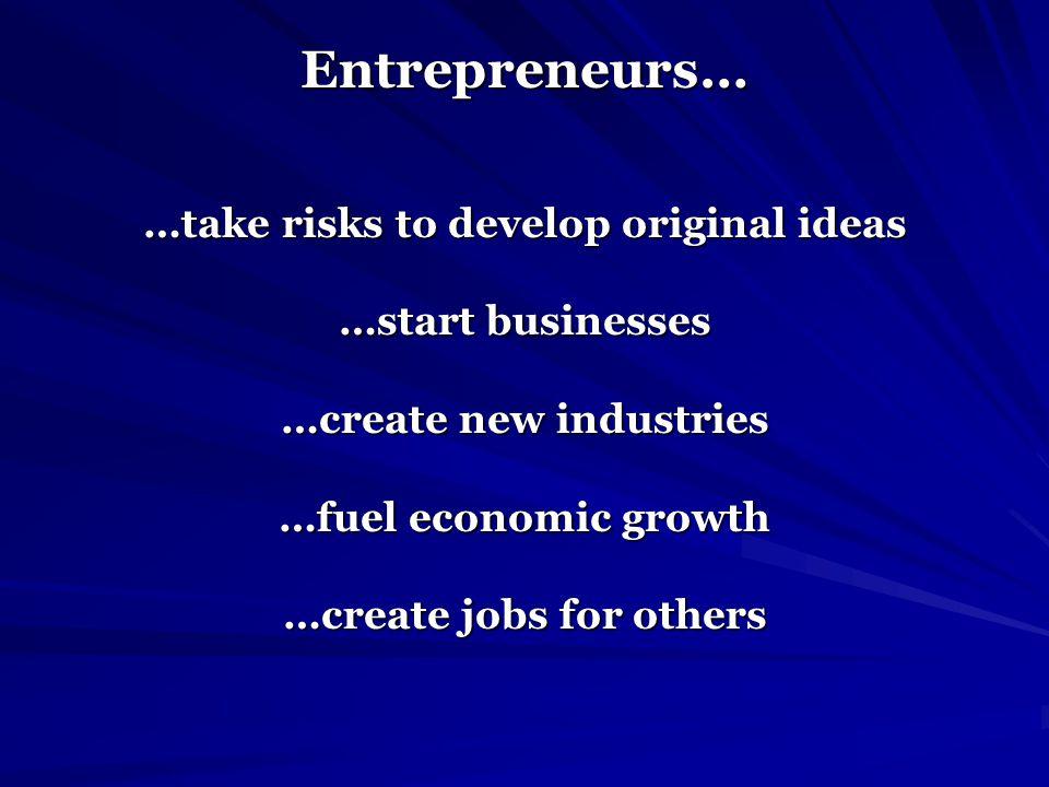 Entrepreneurs… …take risks to develop original ideas …start businesses